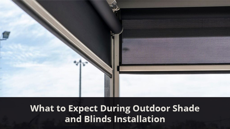 What to Expect During Outdoor Shade and Blinds Installation